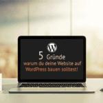 5 Gründe warum Du deine Website mit WordPress bauen solltest